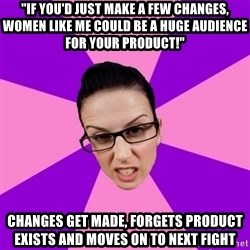 "Privilege Denying Feminist - ""If you'd just make a few changes, women like me could be a huge audience for your product!"" changes get made, forgets product exists and moves on to next fight"