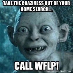 My Precious Gollum - Take the craziness out of your home search.... Call wflp!