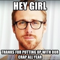 Ryan Gosling Hey Girl 3 - Hey Girl Thanks for putting up with our crap all year