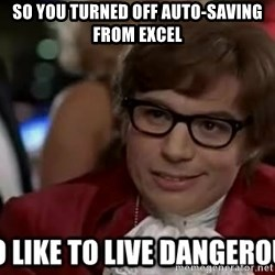 I too like to live dangerously - sO YOU TURNED OFF AUTO-SAVING FROM EXCEL