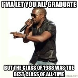 Imma Let you finish kanye west - I'ma let you all graduate but the class of 1988 was the best class of all time