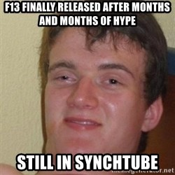 really high guy - F13 Finally released after months and months of hype Still in Synchtube