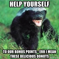 Honey Badger Actual - Help yourself to our BONUS points - err I mean these DELICIOUS donuts