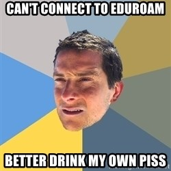Bear Grylls - can't connect to eduroam better drink my own piss