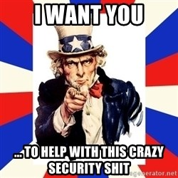 uncle sam i want you - I WANT YOU ... to help with this crazy security shit