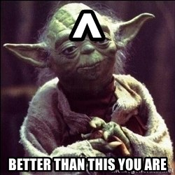 Advice Yoda - ^ better than this you are