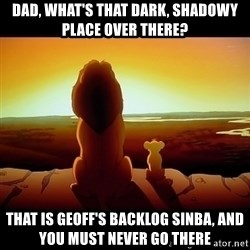 Simba - Dad, What's that dark, Shadowy Place over there? That is Geoff's Backlog Sinba, and you must never go there