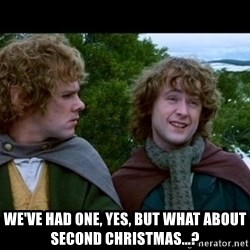 What about second breakfast? -  We've had one, yes, but what about Second Christmas...?