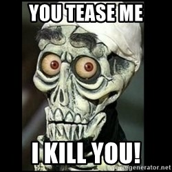 Achmed the dead terrorist - you tease me i kill you!