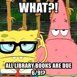 Serious Spongebob - what?! all library books are due 6/9!?