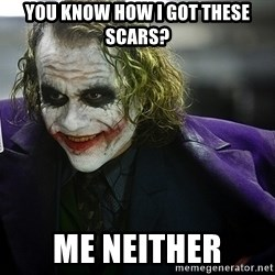 joker - you know how i got these scars? me neither
