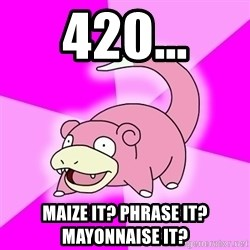 Slowpoke - 420... maize it? phrase it? mayonnaise it?