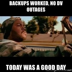 Ice Cube- Today was a Good day - Backups worked, no dv outages Today was a good day