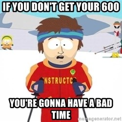 You're gonna have a bad time - if you don't get your 600 you're gonna have a bad time