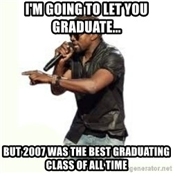 Imma Let you finish kanye west - I'm going to let you graduate...  But 2007 was the best graduating class of all time