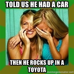 Laughing Girls  - Told us he had a car Then he rocks up in a toyota