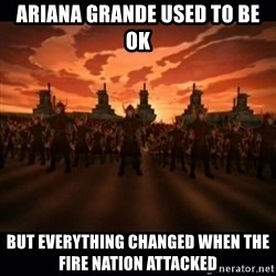 until the fire nation attacked. - ariana grande used to be ok but everything changed when the fire nation attacked