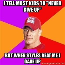 "Hypocritical John Cena - i tell most kids to ""never give up"" but when styles beat me i gave up"