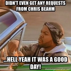 Good Day Ice Cube - Didn't Even Get Any requests from chris beahm ...hell yeah it was a good day!