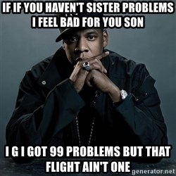 Jay Z problem - If if you haven't sister problems I feel bad for you son  I g I got 99 problems but that flight ain't one