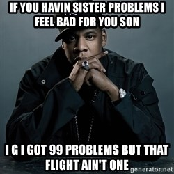 Jay Z problem - If you havIn sister problems I feel bad for you son  I g I got 99 problems but that flight ain't one