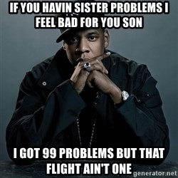 Jay Z problem - if you havIN sister problems I feel bad for you son  I GOT 99 PROBLEMS BUT THAT FLIGHT AIN'T ONE