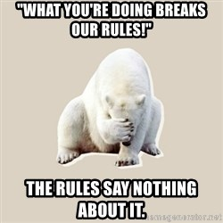 """Bad RPer Polar Bear - """"What you're doing breaks our rules!"""" The rules say nothing about it."""