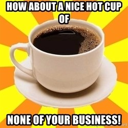 Cup of coffee - how about a nice hot cup of none of your business!