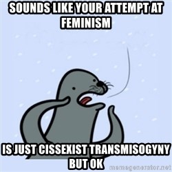 gay seal - Sounds like your attempt at feminism  is just cissexist transmisogyny but ok