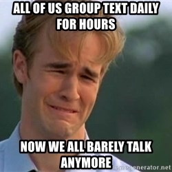 James Van Der Beek - All of us group text daily for hours  Now we all barely talk anymore