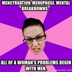 Privilege Denying Feminist - Menstruation, menopause, mental breakdowns…   ALL OF A WOMAN'S PROBLEMS BEGIN WITH MEN.
