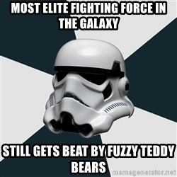 stormtrooper - Most elite fighting force in the galaxy Still gets beat by fuzzy teddy bears