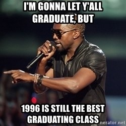 Kanye - I'm gonna let y'all graduate, but 1996 is still the best graduating class