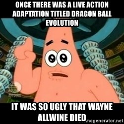 ugly barnacle patrick - Once there was a live action adaptation titled Dragon Ball Evolution It was so ugly that Wayne Allwine died