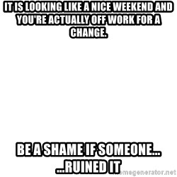 Blank Meme - IT is looking like a nice weekend and you're actually off work for a change. Be a shame if someone...   ...ruined it