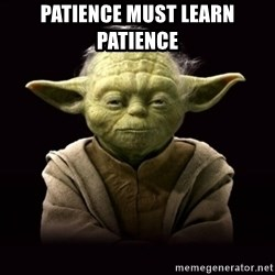 ProYodaAdvice - Patience Must learn patience