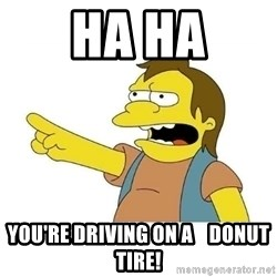 Nelson HaHa - HA HA You're driving on a    donut tire!