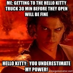 Anakin Skywalker - Me: Getting to the Hello Kitty truck 30 min before they open will be fine Hello kitty:  You underestimate my power!