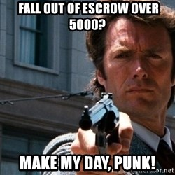 Dirty Harry -  fall out of escrow over 5000? MAKE MY DAY, PUNK!
