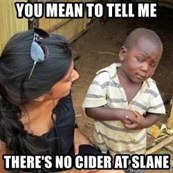 you mean to tell me black kid - You mean to tell me there's no cider at slane