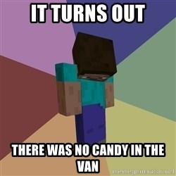 Depressed Minecraft Guy - It Turns Out There was no candy in the van