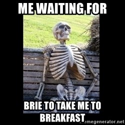 Still Waiting - Me waiting for Brie to tAke me to Breakfast