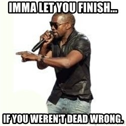 Imma Let you finish kanye west - IMMA LET YOU FINISH... IF YOU WEREN'T DEAD WRONG.