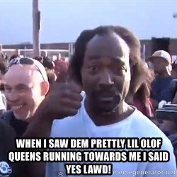 charles ramsey 3 -  WHEN I SAW DEM PRETTLY LIL OLOF QUEENS RUNNING TOWARDS ME I SAID YES LAWD!