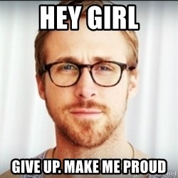 Ryan Gosling Hey Girl 3 - Hey girl give up. make me proud