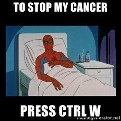 it gave me cancer - To stop my cancer press ctrl w