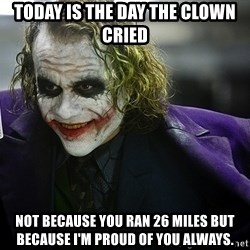 joker - TODAY IS THE DAY THE CLOWN CRIED Not because you ran 26 miles but because i'm proud of you always.