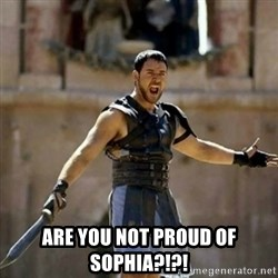 GLADIATOR -  Are you not proud of sophia?!?!