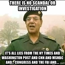 Baghdad Bob - There is no scandal or investigation It's all lies from the NY Times and Washington Post and CNN and MSNBC and... congress and the FBI and....