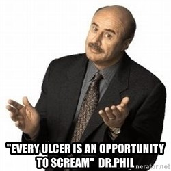 """Dr. Phil -  """"EVery ulcer is an opportunity to scream""""  DR.Phil"""